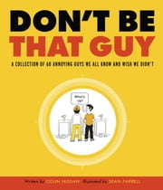 Don't Be That Guy - A Collection of 60 Annoying Guys We All Know and Wish We Didn't ebook by Colin Nissan,Sean Farrell