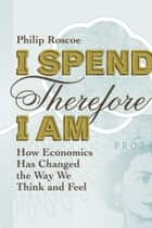 I Spend Therefore I Am - How We All Became Economic ebook by Philip Roscoe