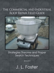 The Commercial and Industrial Roof Repair Field Guide - Strategies Theories and Proper Search Techniques ebook by J. L. Foster