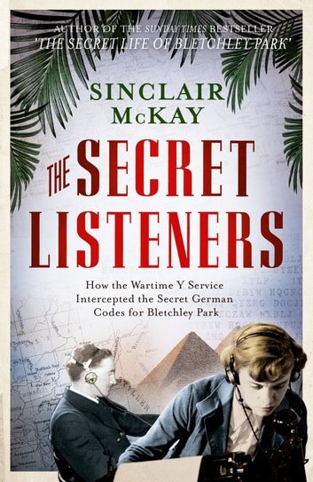 The Secret Listeners - How the Y Service Intercepted the German Codes for Bletchley Park ebook by Sinclair McKay