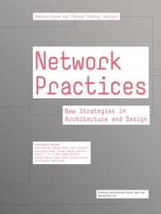 Network Practices - New Strategies in Architecture and Design ebook by Anthony Burke,Therese Tierney