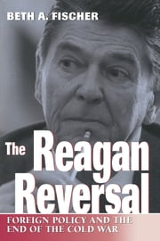 The Reagan Reversal - Foreign Policy and the End of the Cold War ebook by Beth A. Fischer