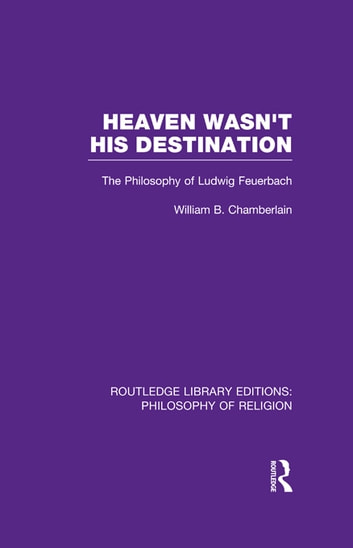 Heaven Wasn't His Destination - The Philosophy of Ludwig Feuerbach ebook by William B. Chamberlain