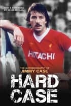 Hard Case - The Autobiography Of Jimmy Case ebook by Jimmy Case