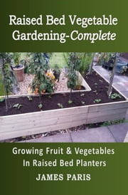 Raised Bed Vegetable Gardening-Complete: Growing Fruit & Vegetables In Raised Bed Planters ebook by James Paris