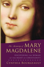 The Meaning of Mary Magdalene - Discovering the Woman at the Heart of Christianity ebook by Cynthia Bourgeault
