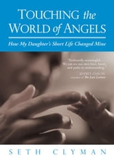 Touching the World of Angels - How My Daughter's Short Life Changed Mine ebook by Seth Clyman