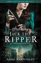 Stalking Jack the Ripper ebook by Kerri Maniscalco,James Patterson