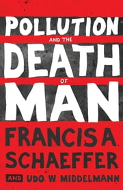 Pollution and the Death of Man ebook by Francis A. Schaeffer,Udo W. Middelmann,Lynn White Jr.,Richard Means