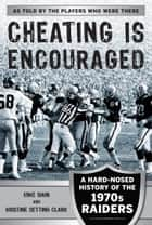 Cheating Is Encouraged - A Hard-Nosed History of the 1970s Raiders ebook by Mike Siani, Kristine Setting Clark