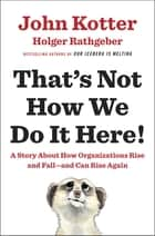 That's Not How We Do It Here! - A Story about How Organizations Rise and Fall--and Can Rise Again ebook by John Kotter, Holger Rathgeber