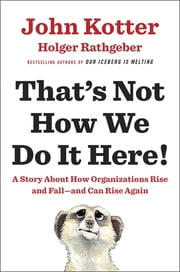 That's Not How We Do It Here! - A Story about How Organizations Rise and Fall--and Can Rise Again ebook by John Kotter,Holger Rathgeber