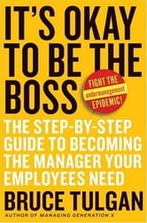 It's Okay to Be the Boss - The Step-by-Step Guide to Becoming the Manager Your Employees Need ebook by Bruce Tulgan