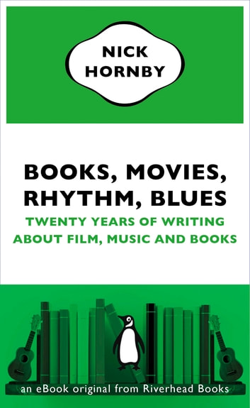 Books, Movies, Rhythm, Blues - Twenty Years of Writing About Film, Music and Books (an eBook original fromRiverhead Books) ebook by Nick Hornby