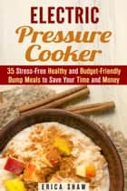 Electric Pressure Cooker : 35 Stress-Free Healthy and Budget-Friendly Dump Meals to Save Your Time and Money - Pressure Cooking ebook by Erica Shaw