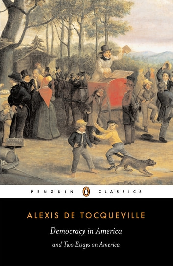 Democracy in America - And Two Essays on America ebook by Alexis Tocqueville