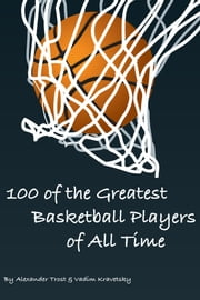 100 of the Greatest Basketball Players of All Time ebook by Alexander Trost/Vadim Kravetsky