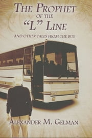 "The Prophet of The ""L"" Line - And Other Tales from the Bus ebook by Alexander M. Gelman"