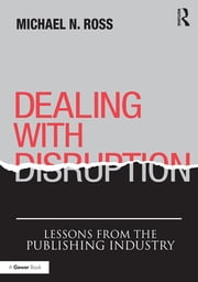 Dealing with Disruption - Lessons from the Publishing Industry ebook by Michael N. Ross