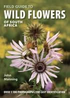 Field Guide to Wild Flowers of South Africa ebook by John Manning