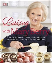 Baking with Mary Berry - Cakes, Cookies, Pies, and Pastries from the British Queen of Baking ebook by Mary Berry