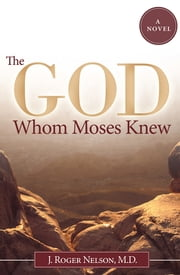 The God Whom Moses Knew - A Novel ebook by J. Roger Nelson, M.D.