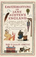 Eavesdropping on Jane Austen's England - How our ancestors lived two centuries ago ebook by Lesley Adkins, Roy Adkins