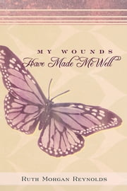 My Wounds Have Made Me Well ebook by Ruth Morgan Reynolds