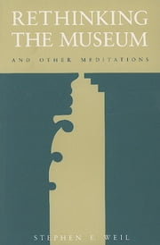 Rethinking the Museum and Other Meditations ebook by Stephen E. Weil