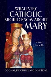 What Every Catholic Should Know About Mary ebook by Terrence J. McNally