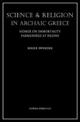 Science And Religion In Archaic Greece - Homer on Immortality & Parmenides at Delphi ebook by Roger Sworder
