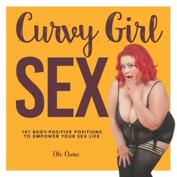Curvy Girl Sex - 101 Body-Positive Positions to Empower Your Sex Life ebook by Elle Chase
