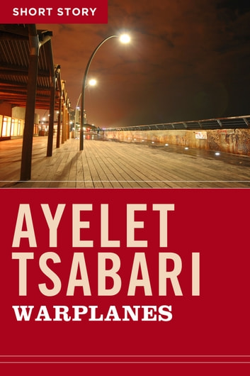 Warplanes - Short Story ebook by Ayelet Tsabari