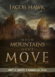 When Mountains Won't Move: How to Survive a Struggling Faith ebook by Jacob Hawk