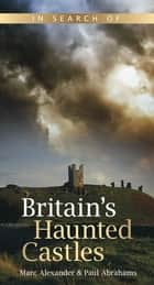 In Search of Britain's Haunted Castles ebook by Marc Alexander, Paul Abrahams