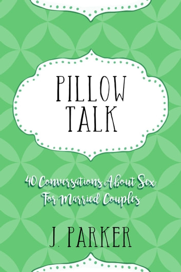 Pillow Talk: 40 Conversations about Sex for Married Couples ebook by J. Parker