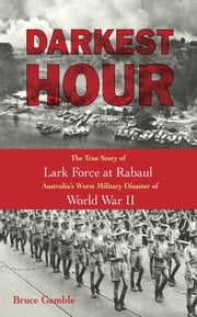Darkest Hour: The True Story of Lark Force at Rabaul - Australia's Worst Military Disaster of World War II - The True Story of Lark Force at Rabaul - Australia's Worst Military Disaster of World War II ebook by Bruce Gamble