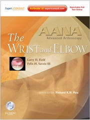 AANA Advanced Arthroscopy: The Wrist and Elbow E-Book ebook by Felix H. Savoie III, Larry D. Field, Richard K. N. Ryu