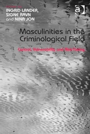Masculinities in the Criminological Field - Control, Vulnerability and Risk-Taking ebook by Dr Nina Jon,Dr Ingrid Lander,Dr Signe Ravn