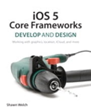 iOS 5 Core Frameworks - Develop and Design: Working with graphics, location, iCloud, and more ebook by Shawn Welch