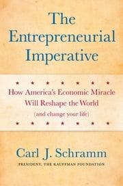 The Entrepreneurial Imperative - How America's Economic Miracle Will Reshape the World (and Change Your Life) ebook by Carl J. Schramm, PhD