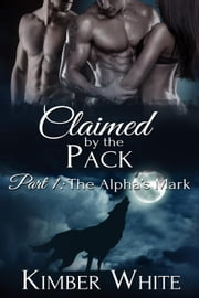 The Alpha's Mark - Claimed by the Pack, #1 ebook by Kimber White