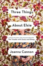 Three Things About Elsie - A Novel eBook by Joanna Cannon