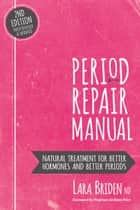 Period Repair Manual, Second Edition - Natural Treatment for Better Hormones and Better Periods ebook by Lara Briden