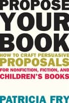 Propose Your Book - How to Craft Persuasive Proposals for Nonfiction, Fiction, and Children?s Books ebook by Patricia Fry