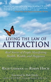 Living the Law of Attraction - Real Stories of People Manifesting Health, Wealth, and Happiness ebook by Rich German,Robin Hoch,Bob Doyle