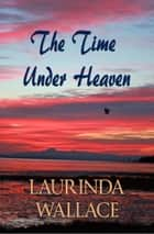 The Time Under Heaven ebook by Laurinda Wallace