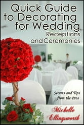 Quick Guide to Decorating for Wedding Receptions and Ceremonies: Secrets and Tips from the Pros ebook by Michelle Ellingsworth