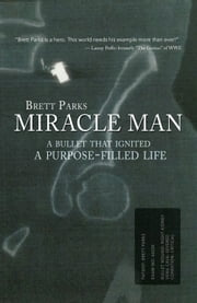 Miracle Man - A Bullet That Ignited a Purpose-Filled Life ebook by Brett Parks