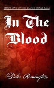 In the Blood - Book One of the Blood Royal Saga ebook by Delia Lynn Remington